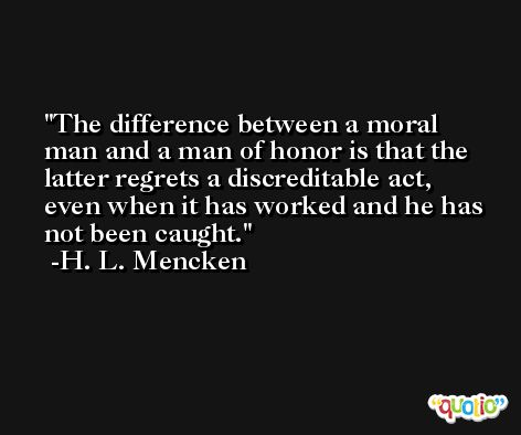 The difference between a moral man and a man of honor is that the latter regrets a discreditable act, even when it has worked and he has not been caught. -H. L. Mencken