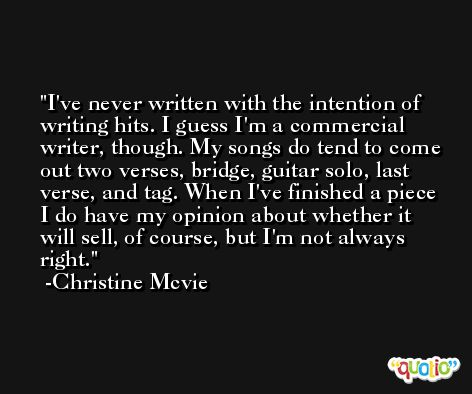 I've never written with the intention of writing hits. I guess I'm a commercial writer, though. My songs do tend to come out two verses, bridge, guitar solo, last verse, and tag. When I've finished a piece I do have my opinion about whether it will sell, of course, but I'm not always right. -Christine Mcvie