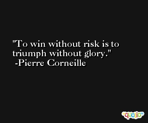 To win without risk is to triumph without glory. -Pierre Corneille