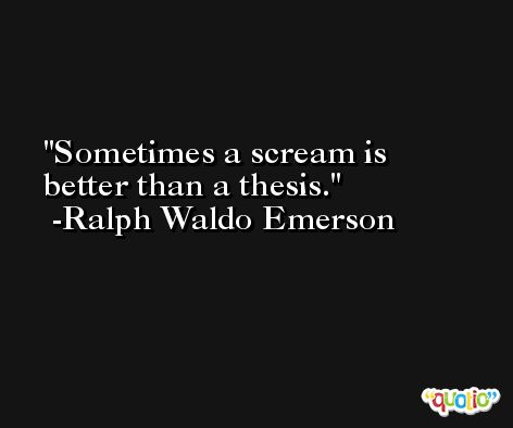Sometimes a scream is better than a thesis. -Ralph Waldo Emerson