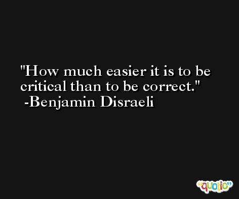 How much easier it is to be critical than to be correct. -Benjamin Disraeli
