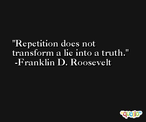 Repetition does not transform a lie into a truth. -Franklin D. Roosevelt