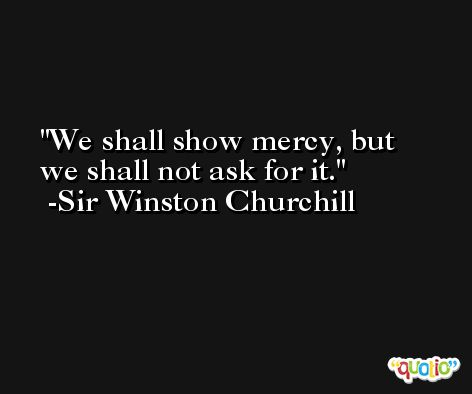 We shall show mercy, but we shall not ask for it. -Sir Winston Churchill