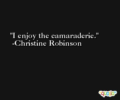I enjoy the camaraderie. -Christine Robinson