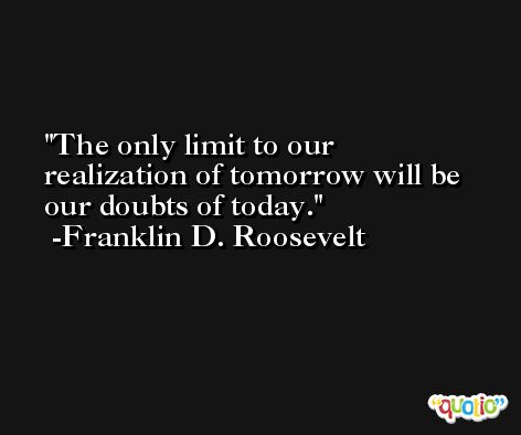 The only limit to our realization of tomorrow will be our doubts of today. -Franklin D. Roosevelt