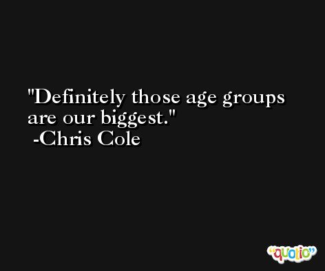 Definitely those age groups are our biggest. -Chris Cole