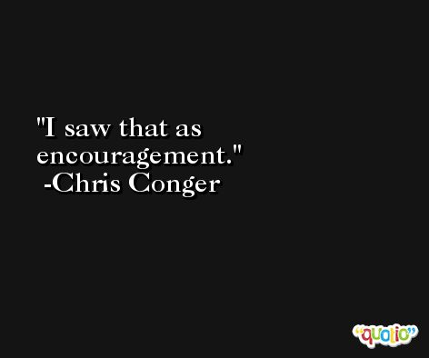 I saw that as encouragement. -Chris Conger