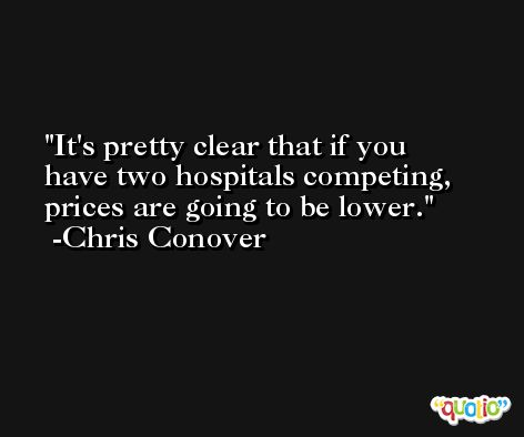It's pretty clear that if you have two hospitals competing, prices are going to be lower. -Chris Conover