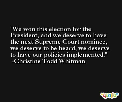 We won this election for the President, and we deserve to have the next Supreme Court nominee, we deserve to be heard, we deserve to have our policies implemented. -Christine Todd Whitman