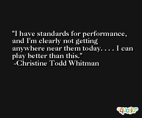 I have standards for performance, and I'm clearly not getting anywhere near them today. . . . I can play better than this. -Christine Todd Whitman