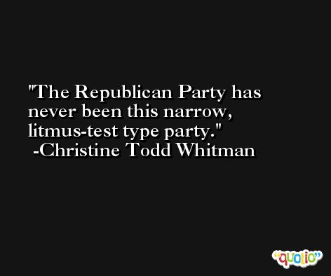 The Republican Party has never been this narrow, litmus-test type party. -Christine Todd Whitman