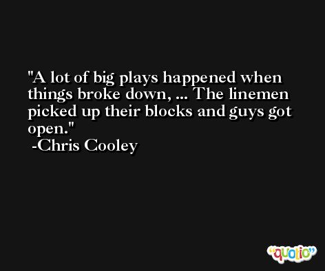 A lot of big plays happened when things broke down, ... The linemen picked up their blocks and guys got open. -Chris Cooley