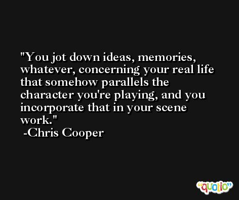 You jot down ideas, memories, whatever, concerning your real life that somehow parallels the character you're playing, and you incorporate that in your scene work. -Chris Cooper
