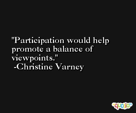 Participation would help promote a balance of viewpoints. -Christine Varney