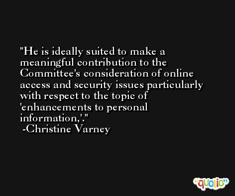 He is ideally suited to make a meaningful contribution to the Committee's consideration of online access and security issues particularly with respect to the topic of 'enhancements to personal information,'. -Christine Varney