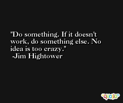Do something. If it doesn't work, do something else. No idea is too crazy. -Jim Hightower