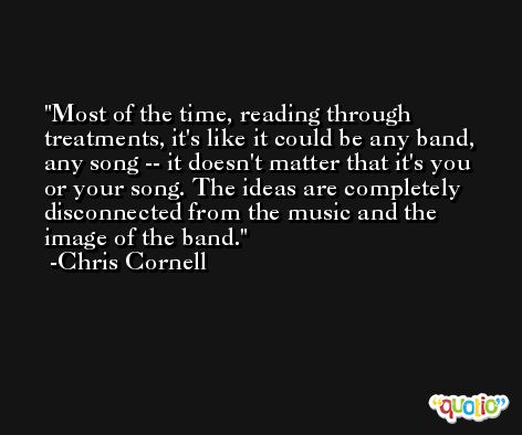 Most of the time, reading through treatments, it's like it could be any band, any song -- it doesn't matter that it's you or your song. The ideas are completely disconnected from the music and the image of the band. -Chris Cornell