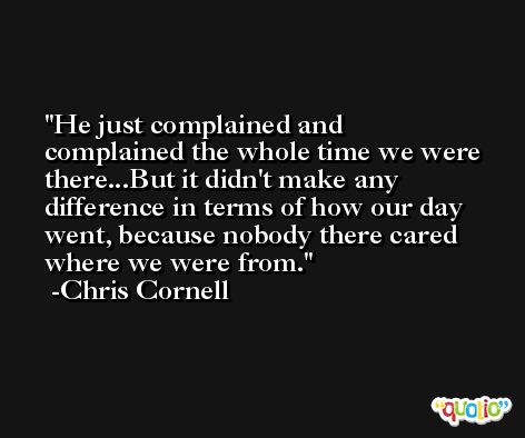 He just complained and complained the whole time we were there...But it didn't make any difference in terms of how our day went, because nobody there cared where we were from. -Chris Cornell