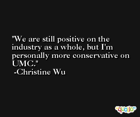 We are still positive on the industry as a whole, but I'm personally more conservative on UMC. -Christine Wu