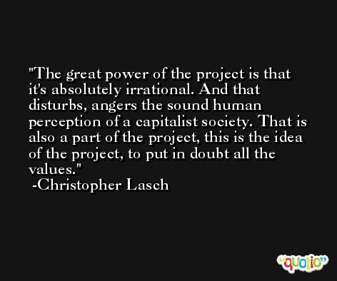 The great power of the project is that it's absolutely irrational. And that disturbs, angers the sound human perception of a capitalist society. That is also a part of the project, this is the idea of the project, to put in doubt all the values. -Christopher Lasch
