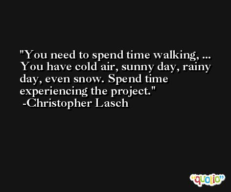 You need to spend time walking, ... You have cold air, sunny day, rainy day, even snow. Spend time experiencing the project. -Christopher Lasch