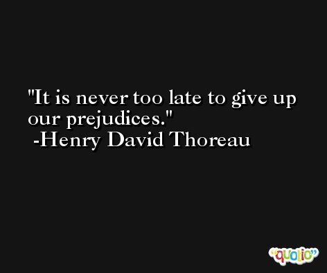 It is never too late to give up our prejudices. -Henry David Thoreau