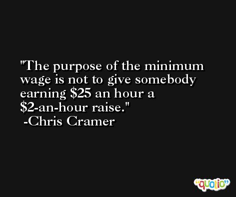 The purpose of the minimum wage is not to give somebody earning $25 an hour a $2-an-hour raise. -Chris Cramer