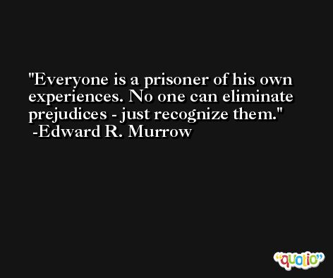 Everyone is a prisoner of his own experiences. No one can eliminate prejudices - just recognize them. -Edward R. Murrow