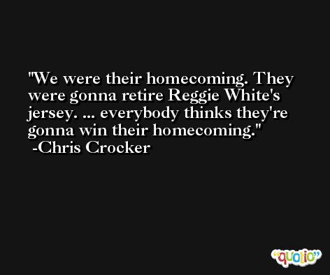 We were their homecoming. They were gonna retire Reggie White's jersey. ... everybody thinks they're gonna win their homecoming. -Chris Crocker