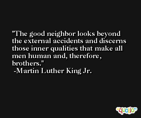 The good neighbor looks beyond the external accidents and discerns those inner qualities that make all men human and, therefore, brothers. -Martin Luther King Jr.