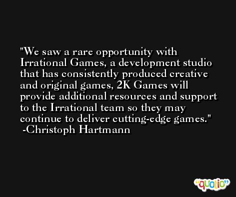 We saw a rare opportunity with Irrational Games, a development studio that has consistently produced creative and original games, 2K Games will provide additional resources and support to the Irrational team so they may continue to deliver cutting-edge games. -Christoph Hartmann