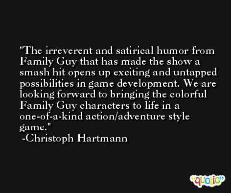 The irreverent and satirical humor from Family Guy that has made the show a smash hit opens up exciting and untapped possibilities in game development. We are looking forward to bringing the colorful Family Guy characters to life in a one-of-a-kind action/adventure style game. -Christoph Hartmann