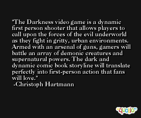 The Darkness video game is a dynamic first person shooter that allows players to call upon the forces of the evil underworld as they fight in gritty, urban environments. Armed with an arsenal of guns, gamers will battle an array of demonic creatures and supernatural powers. The dark and dynamic comic book storyline will translate perfectly into first-person action that fans will love. -Christoph Hartmann