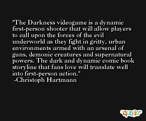 The Darkness videogame is a dynamic first-person shooter that will allow players to call upon the forces of the evil underworld as they fight in gritty, urban environments armed with an arsenal of guns, demonic creatures and supernatural powers. The dark and dynamic comic book storyline that fans love will translate well into first-person action. -Christoph Hartmann