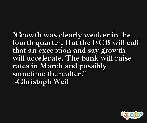Growth was clearly weaker in the fourth quarter. But the ECB will call that an exception and say growth will accelerate. The bank will raise rates in March and possibly sometime thereafter. -Christoph Weil