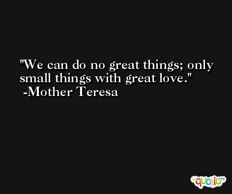 We can do no great things; only small things with great love. -Mother Teresa