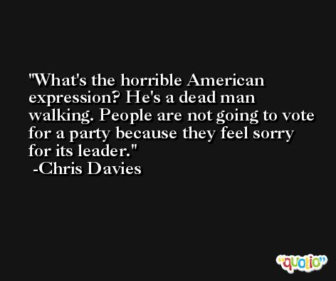 What's the horrible American expression? He's a dead man walking. People are not going to vote for a party because they feel sorry for its leader. -Chris Davies