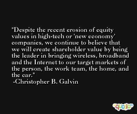 Despite the recent erosion of equity values in high-tech or 'new economy' companies, we continue to believe that we will create shareholder value by being the leader in bringing wireless, broadband and the Internet to our target markets of the person, the work team, the home, and the car. -Christopher B. Galvin