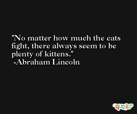 No matter how much the cats fight, there always seem to be plenty of kittens. -Abraham Lincoln