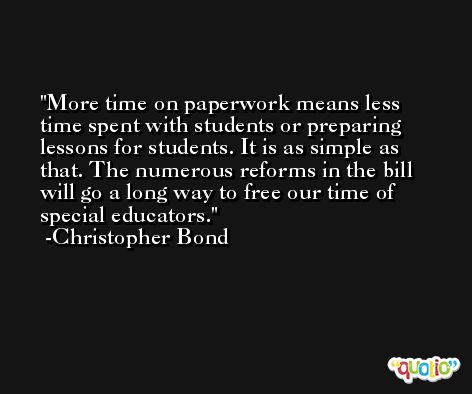 More time on paperwork means less time spent with students or preparing lessons for students. It is as simple as that. The numerous reforms in the bill will go a long way to free our time of special educators. -Christopher Bond