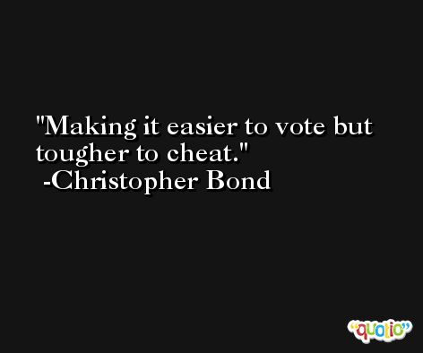 Making it easier to vote but tougher to cheat. -Christopher Bond