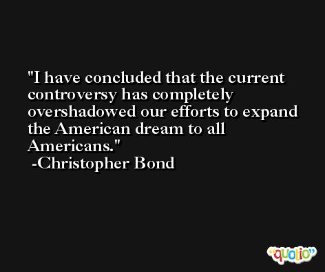 I have concluded that the current controversy has completely overshadowed our efforts to expand the American dream to all Americans. -Christopher Bond