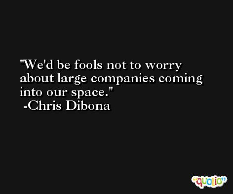 We'd be fools not to worry about large companies coming into our space. -Chris Dibona