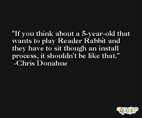 If you think about a 5-year-old that wants to play Reader Rabbit and they have to sit though an install process, it shouldn't be like that. -Chris Donahue