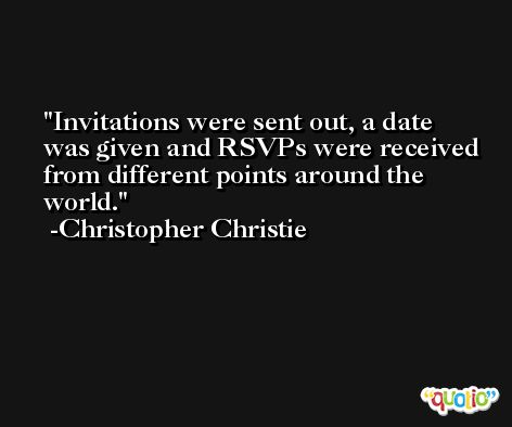 Invitations were sent out, a date was given and RSVPs were received from different points around the world. -Christopher Christie