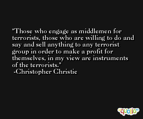 Those who engage as middlemen for terrorists, those who are willing to do and say and sell anything to any terrorist group in order to make a profit for themselves, in my view are instruments of the terrorists. -Christopher Christie