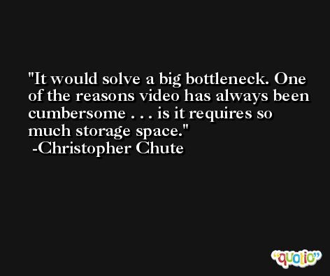 It would solve a big bottleneck. One of the reasons video has always been cumbersome . . . is it requires so much storage space. -Christopher Chute