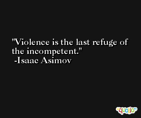Violence is the last refuge of the incompetent. -Isaac Asimov