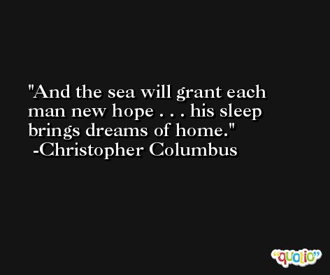 And the sea will grant each man new hope . . . his sleep brings dreams of home. -Christopher Columbus