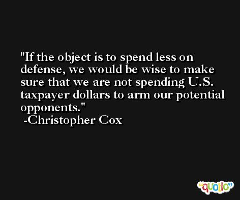 If the object is to spend less on defense, we would be wise to make sure that we are not spending U.S. taxpayer dollars to arm our potential opponents. -Christopher Cox